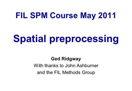 FIL SPM Course May 2011 Spatial preprocessing Ged Ridgway With thanks to John Ashburner and the FIL Methods Group.