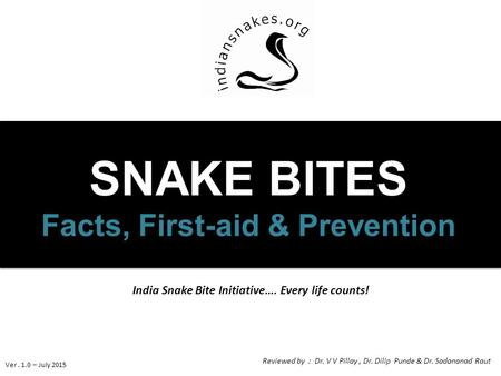India Snake Bite Initiative…. Every life counts! SNAKE BITES Facts, First-aid & Prevention Ver. 1.0 – July 2015 Reviewed by : Dr. V V Pillay, Dr. Dilip.