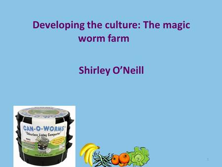 1 Developing the culture: The magic worm farm Shirley O'Neill.
