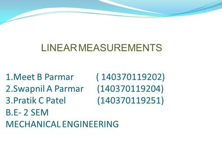 1.Meet B Parmar ( 140370119202) 2.Swapnil A Parmar (140370119204) 3.Pratik C Patel (140370119251) B.E- 2 SEM MECHANICAL ENGINEERING LINEAR MEASUREMENTS.