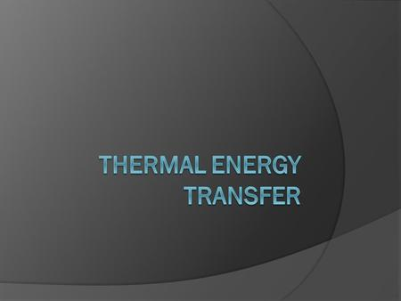 Thermal Energy Transfer  Thermal Energy can be transferred by three methods Conduction Convection Radiation.