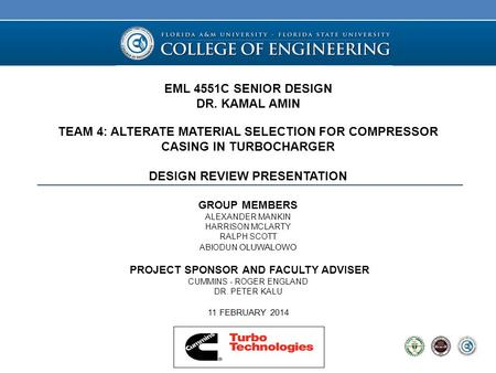 EML 4551C SENIOR DESIGN DR. KAMAL AMIN TEAM 4: ALTERATE MATERIAL SELECTION FOR COMPRESSOR CASING IN TURBOCHARGER DESIGN REVIEW PRESENTATION GROUP MEMBERS.
