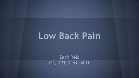 Low Back Pain Zach Reid PT, DPT, Cert. MDT. Low Back Pain ● 50-80% of adults will have back pain o up to 40% each year ● Back pain is 'normal' ● Common.