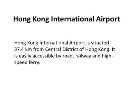 Hong Kong International Airport Hong Kong International Airport is situated 37.4 km from Central District of Hong Kong. It is easily accessible by road,