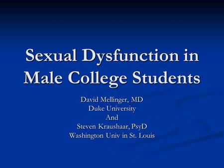 Sexual Dysfunction in Male College Students David Mellinger, MD Duke University And Steven Kraushaar, PsyD Washington Univ in St. Louis.