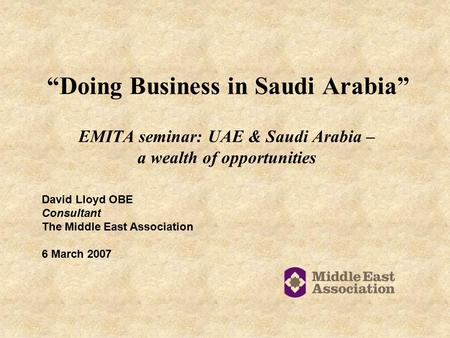 """Doing Business in Saudi Arabia"" EMITA seminar: UAE & Saudi Arabia – a wealth of opportunities David Lloyd OBE Consultant The Middle East Association 6."
