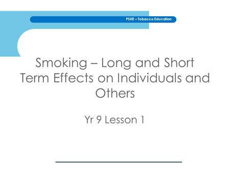 PSHE – Tobacco Education Smoking – Long and Short Term Effects on Individuals and Others Yr 9 Lesson 1.
