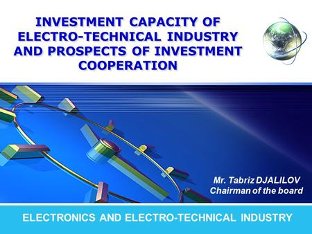 LOGO INVESTMENT CAPACITY OF ELECTRO-TECHNICAL INDUSTRY AND PROSPECTS OF INVESTMENT COOPERATION ELECTRONICS AND ELECTRO-TECHNICAL INDUSTRY Mr. Tabriz DJALILOV.