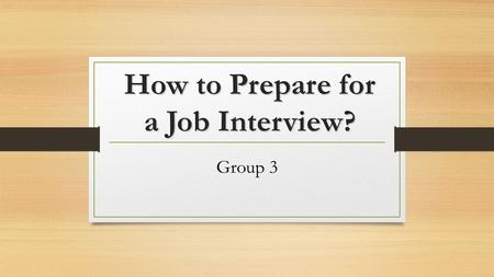 How to Prepare for a Job Interview? Group 3. Outline Before an interview… In an interview: how to answer & ask questions After an interview…