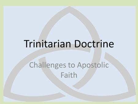 Trinitarian Doctrine Challenges to Apostolic Faith.