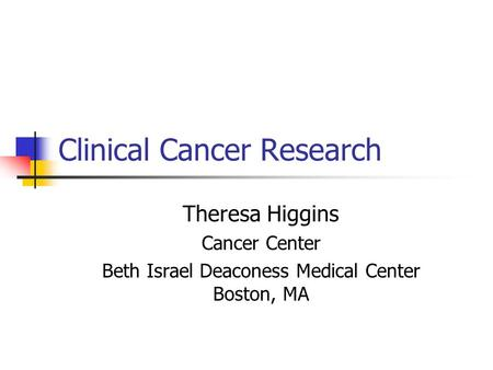 Clinical Cancer Research Theresa Higgins Cancer Center Beth Israel Deaconess Medical Center Boston, MA.