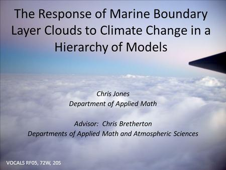 The Response of Marine Boundary Layer Clouds to Climate Change in a Hierarchy of Models Chris Jones Department of Applied Math Advisor: Chris Bretherton.