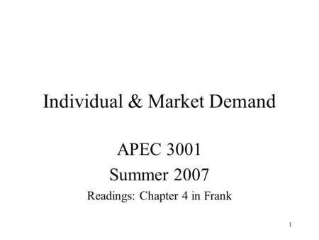 1 Individual & Market Demand APEC 3001 Summer 2007 Readings: Chapter 4 in Frank.