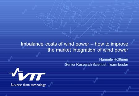 Imbalance costs of wind power – how to improve the market integration of wind power Hannele Holttinen Senior Research Scientist, Team leader.