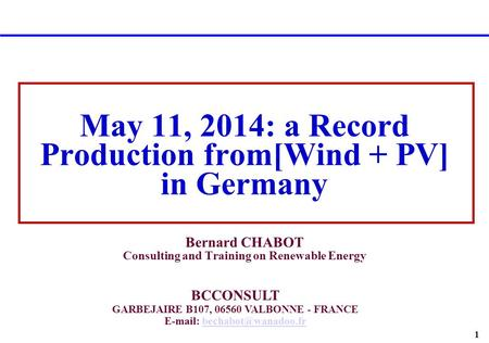 1 May 11, 2014: a Record Production from[Wind + PV] in Germany Bernard CHABOT Consulting and Training on Renewable Energy BCCONSULT GARBEJAIRE B107, 06560.