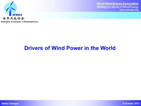 5 October 2012 World Wind Energy Association Uniting the World of Wind Energy www.wwindea.org Stefan Gsänger Drivers of Wind Power in the World.