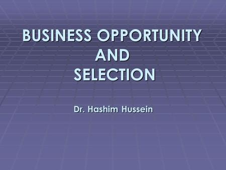 BUSINESS OPPORTUNITY AND SELECTION Dr. Hashim Hussein.
