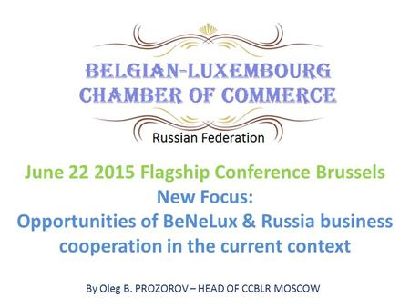 By Oleg B. PROZOROV – HEAD OF CCBLR MOSCOW June 22 2015 Flagship Conference Brussels New Focus: Opportunities of BeNeLux & Russia business cooperation.