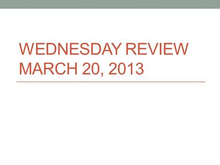 Wednesday Review March 20, 2013
