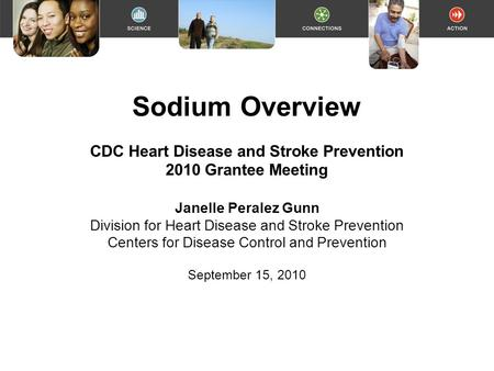 Sodium Overview CDC Heart Disease and Stroke Prevention 2010 Grantee Meeting Janelle Peralez Gunn Division for Heart Disease and Stroke Prevention Centers.