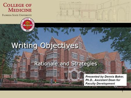 1 Writing Objectives Rationale and Strategies Presented by Dennis Baker, Ph.D., Assistant Dean for Faculty Development.