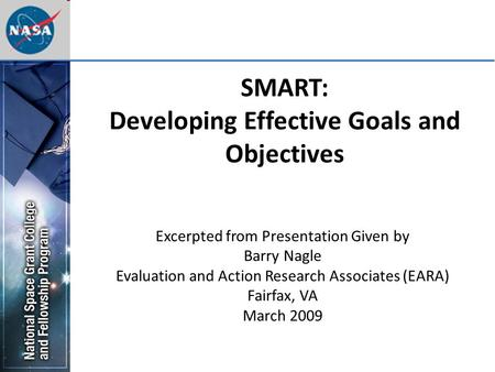SMART: Developing Effective Goals and Objectives Excerpted from Presentation Given by Barry Nagle Evaluation and Action Research Associates (EARA) Fairfax,