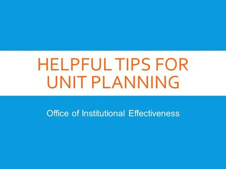 HELPFUL TIPS FOR UNIT PLANNING Office of Institutional Effectiveness.