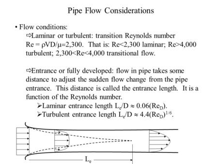 Pipe Flow Considerations Flow conditions:  Laminar or turbulent: transition Reynolds number Re =  VD/  2,300. That is: Re 4,000 turbulent; 2,300<Re<4,000.