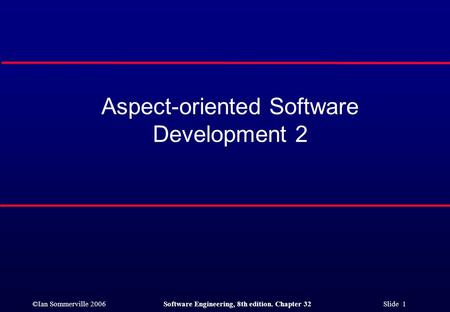 ©Ian Sommerville 2006Software Engineering, 8th edition. Chapter 32 Slide 1 Aspect-oriented Software Development 2.