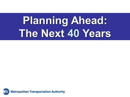"Planning Ahead: The Next 40 Years. 1 ""At last the residents of New York City and the thousands who commute here daily can have faster, more conveniently."
