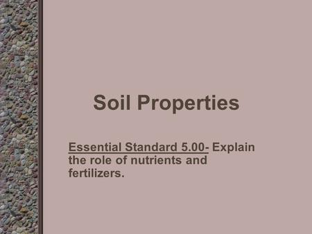 Soil Properties Essential Standard 5.00- Explain the role of nutrients and fertilizers.