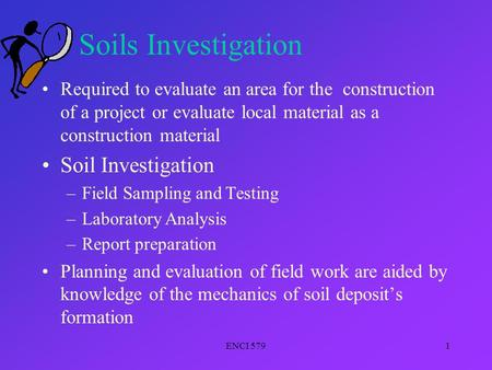 ENCI 5791 Soils Investigation Required to evaluate an area for the construction of a project or evaluate local material as a construction material Soil.