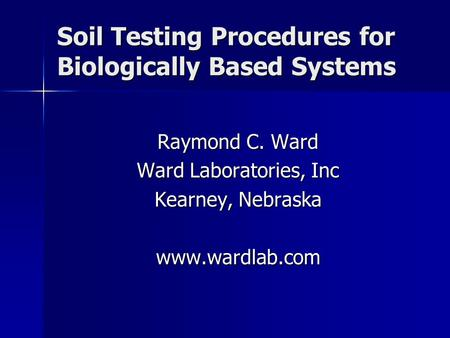 Soil Testing Procedures for Biologically Based Systems Raymond C. Ward Ward Laboratories, Inc Kearney, Nebraska www.wardlab.com.