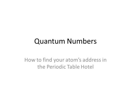 Quantum Numbers How to find your atom's address in the Periodic Table Hotel.