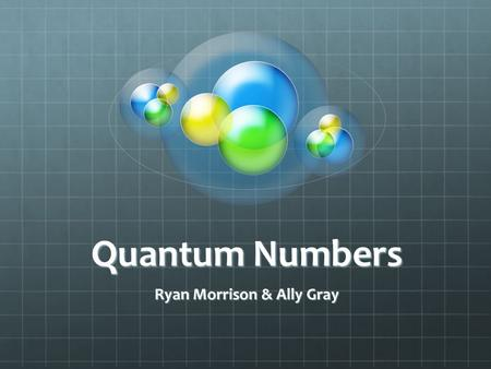 Quantum Numbers Ryan Morrison & Ally Gray. Specify the properties of an atomic orbital.Specify the properties of an atomic orbital. An orbital is where.