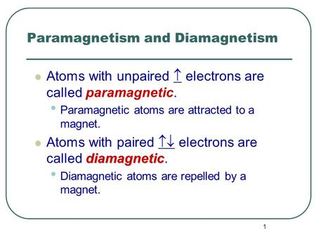 1 Paramagnetism and Diamagnetism Atoms with unpaired  electrons are called paramagnetic. Paramagnetic atoms are attracted to a magnet. diamagnetic Atoms.