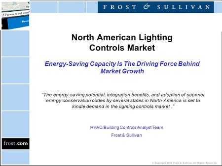 © Copyright 2002 Frost & Sullivan. All Rights Reserved. North American Lighting Controls Market Energy-Saving Capacity Is The Driving Force Behind Market.