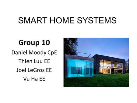 SMART HOME SYSTEMS Group 10 Daniel Moody CpE Thien Luu EE Joel LeGros EE Vu Ha EE.