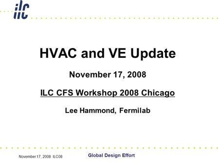 November 17, 2008 ILC08 HVAC and VE Update November 17, 2008 ILC CFS Workshop 2008 Chicago Lee Hammond, Fermilab Global Design Effort.