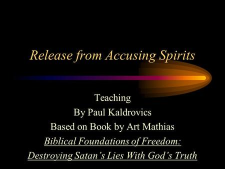 Release from Accusing Spirits Teaching By Paul Kaldrovics Based on Book by Art Mathias Biblical Foundations of Freedom: Destroying Satan's Lies With God's.