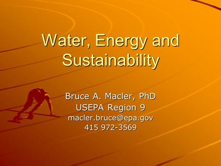 Water, Energy and Sustainability Bruce A. Macler, PhD USEPA Region 9 415 972-3569.