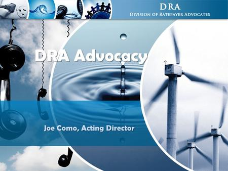 DRA Advocacy Joe Como, Acting Director. 2 DRA Facts The Voice of Consumers, Making a Difference! 3  History: CPUC created DRA (formerly known as the.