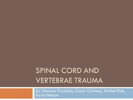 SPINAL CORD AND VERTEBRAE TRAUMA By: Deanna Przybyla, Conor Caviness, Rachel Elsik, Karla Nelson.