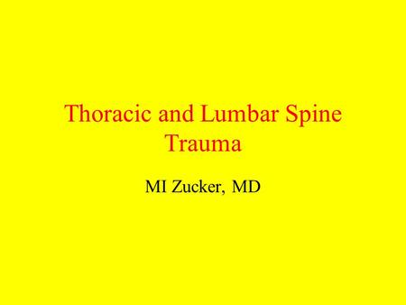 Thoracic and Lumbar Spine Trauma MI Zucker, MD. A dr Z Lecture On injuries of the thoracic and lumbar spine.
