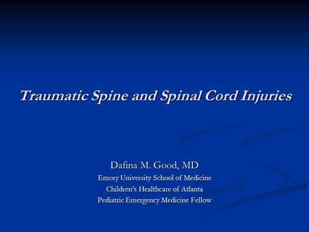 Traumatic Spine and Spinal Cord Injuries Dafina M. Good, MD Emory University School of Medicine Children's Healthcare of Atlanta Pediatric Emergency Medicine.
