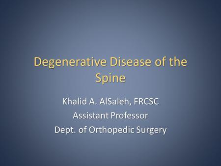 Degenerative Disease of the Spine Khalid A. AlSaleh, FRCSC Assistant Professor Dept. of Orthopedic Surgery.