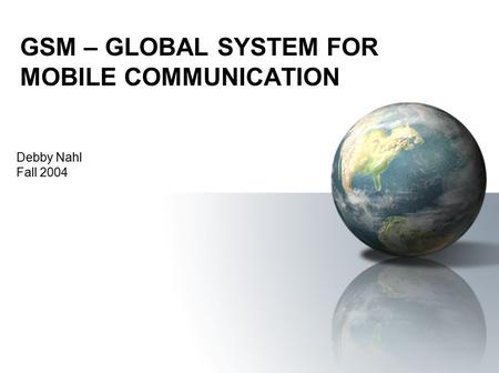 GSM – GLOBAL SYSTEM FOR MOBILE COMMUNICATION Debby Nahl Fall 2004.