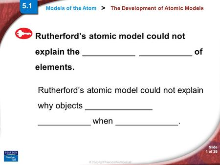 Slide 1 of 26 © Copyright Pearson Prentice Hall Models of the Atom > The Development of Atomic Models Rutherford's atomic model could not explain the ___________.