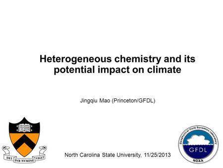 Heterogeneous chemistry and its potential impact on climate Jingqiu Mao (Princeton/GFDL) North Carolina State University, 11/25/2013.