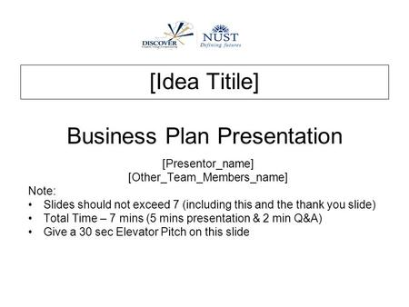 [Idea Titile] Business Plan Presentation [Presentor_name] [Other_Team_Members_name] Note: Slides should not exceed 7 (including this and the thank you.